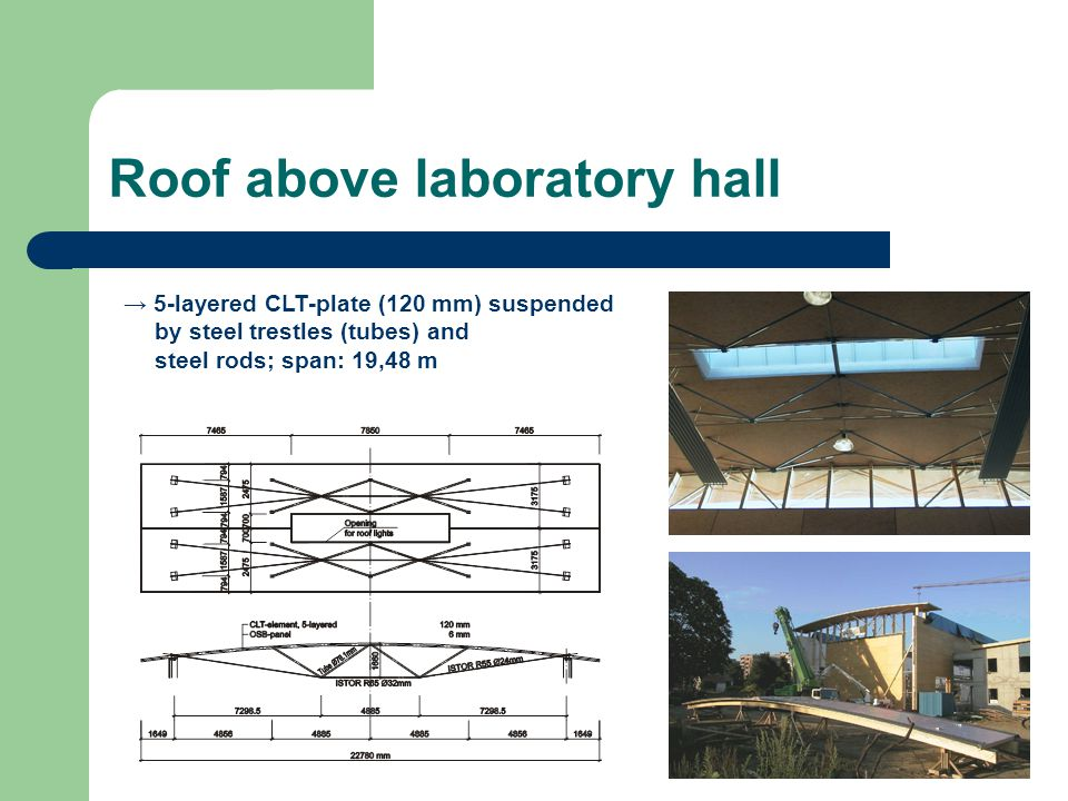 Roof above laboratory hall 5-layered CLT-plate (120 mm) suspended by steel trestles (tubes) and steel rods; span: 19,48 m