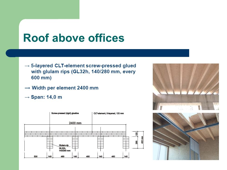 Roof above offices 5-layered CLT-element screw-pressed glued with glulam rips (GL32h, 140/280 mm, every 600 mm) Width per element 2400 mm Span: 14,0 m