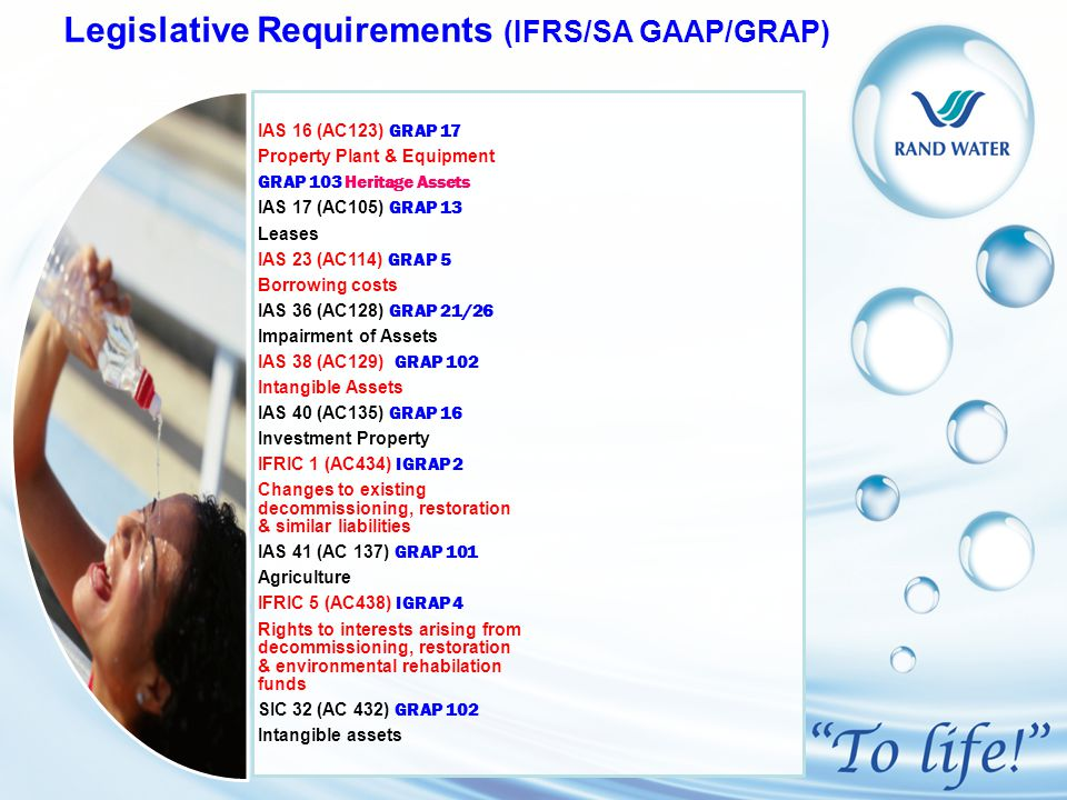 Legislative Requirements (IFRS/SA GAAP/GRAP) IAS 16 (AC123) GRAP 17 Property Plant & Equipment GRAP 103 Heritage Assets IAS 17 (AC105) GRAP 13 Leases IAS 23 (AC114) GRAP 5 Borrowing costs IAS 36 (AC128) GRAP 21/26 Impairment of Assets IAS 38 (AC129) GRAP 102 Intangible Assets IAS 40 (AC135) GRAP 16 Investment Property IFRIC 1 (AC434) IGRAP 2 Changes to existing decommissioning, restoration & similar liabilities IAS 41 (AC 137) GRAP 101 Agriculture IFRIC 5 (AC438) IGRAP 4 Rights to interests arising from decommissioning, restoration & environmental rehabilation funds SIC 32 (AC 432) GRAP 102 Intangible assets