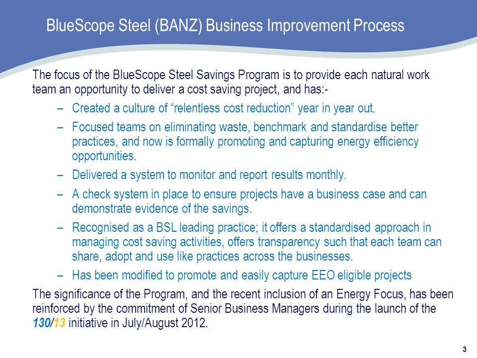 BlueScope Steel (BANZ) Business Improvement Process 3 The focus of the BlueScope Steel Savings Program is to provide each natural work team an opportunity to deliver a cost saving project, and has:- –Created a culture of relentless cost reduction year in year out.