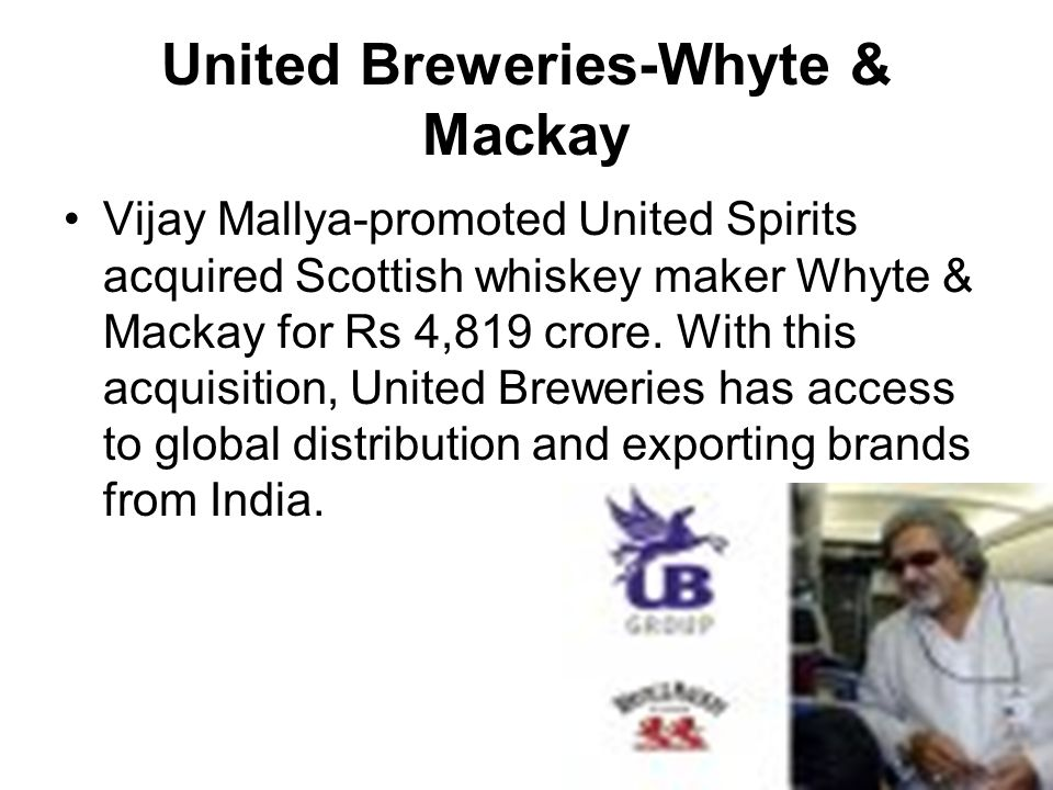 United Breweries-Whyte & Mackay Vijay Mallya-promoted United Spirits acquired Scottish whiskey maker Whyte & Mackay for Rs 4,819 crore. With this acqu