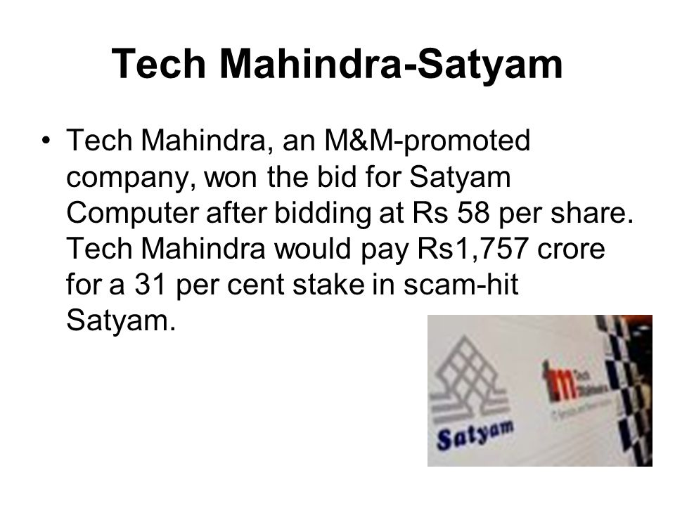 Tech Mahindra-Satyam Tech Mahindra, an M&M-promoted company, won the bid for Satyam Computer after bidding at Rs 58 per share. Tech Mahindra would pay