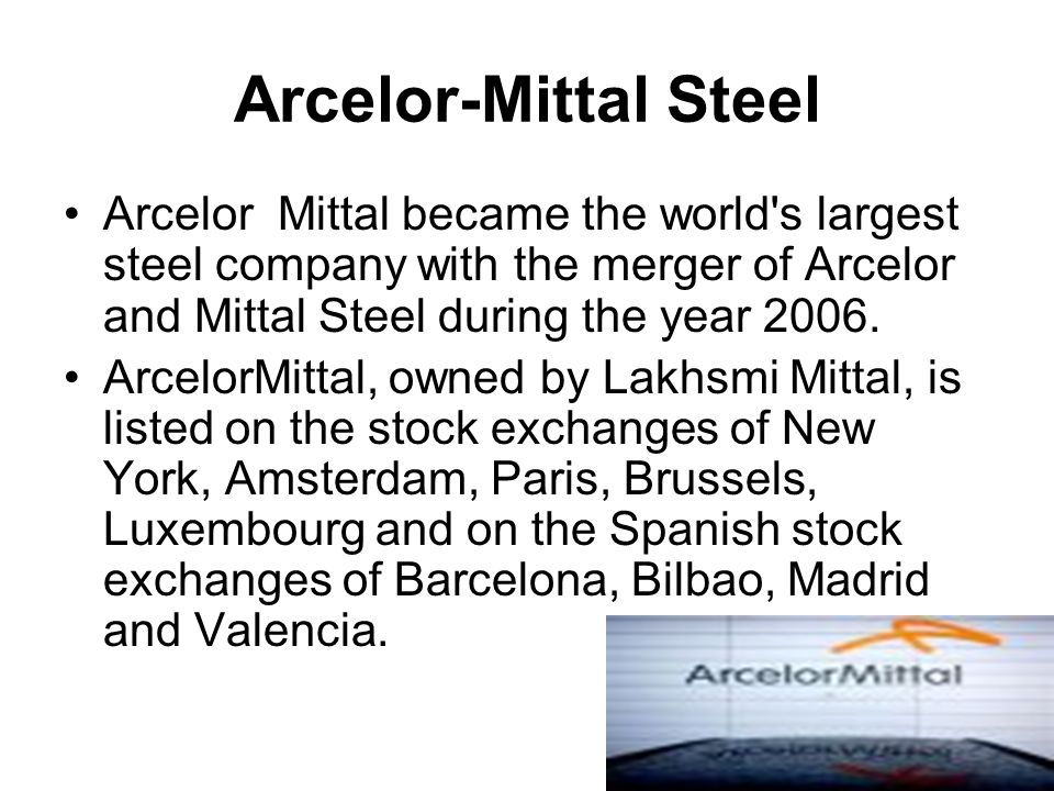 Arcelor-Mittal Steel Arcelor Mittal became the world's largest steel company with the merger of Arcelor and Mittal Steel during the year 2006. Arcelor