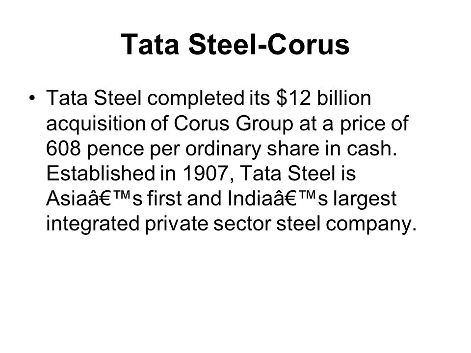 Tata Steel-Corus Tata Steel completed its $12 billion acquisition of Corus Group at a price of 608 pence per ordinary share in cash. Established in 19