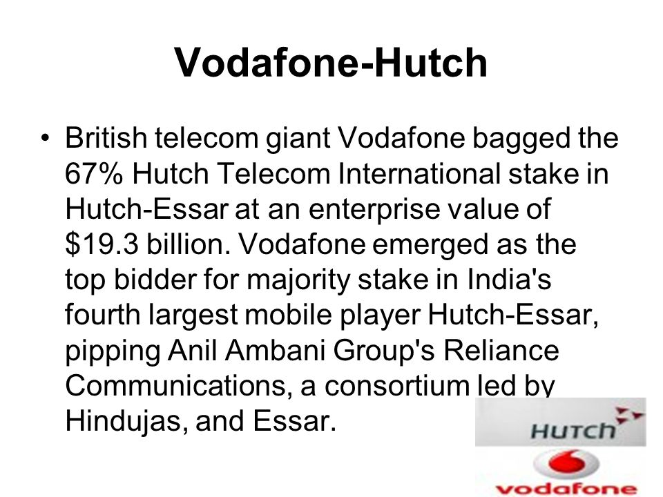Vodafone-Hutch British telecom giant Vodafone bagged the 67% Hutch Telecom International stake in Hutch-Essar at an enterprise value of $19.3 billion.