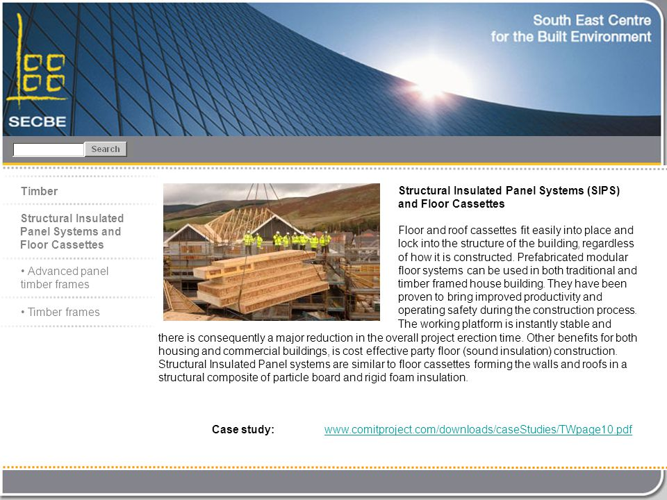 Case study: www.comitproject.com/downloads/caseStudies/TWpage10.pdfwww.comitproject.com/downloads/caseStudies/TWpage10.pdf Timber Structural Insulated Panel Systems (SIPS) and Floor Cassettes Floor and roof cassettes fit easily into place and lock into the structure of the building, regardless of how it is constructed.