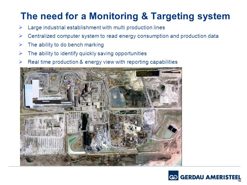 The need for a Monitoring & Targeting system Large industrial establishment with multi production lines Centralized computer system to read energy consumption and production data The ability to do bench marking The ability to identify quickly saving opportunities Real time production & energy view with reporting capabilities