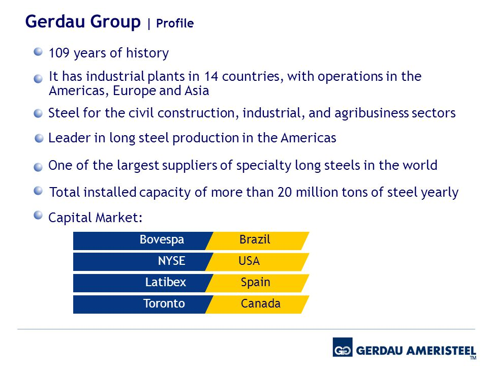 Gerdau Group | Profile Capital Market: Bovespa NYSE Latibex Brazil USA Spain TorontoCanada 109 years of history Steel for the civil construction, industrial, and agribusiness sectors Leader in long steel production in the Americas One of the largest suppliers of specialty long steels in the world It has industrial plants in 14 countries, with operations in the Americas, Europe and Asia Total installed capacity of more than 20 million tons of steel yearly