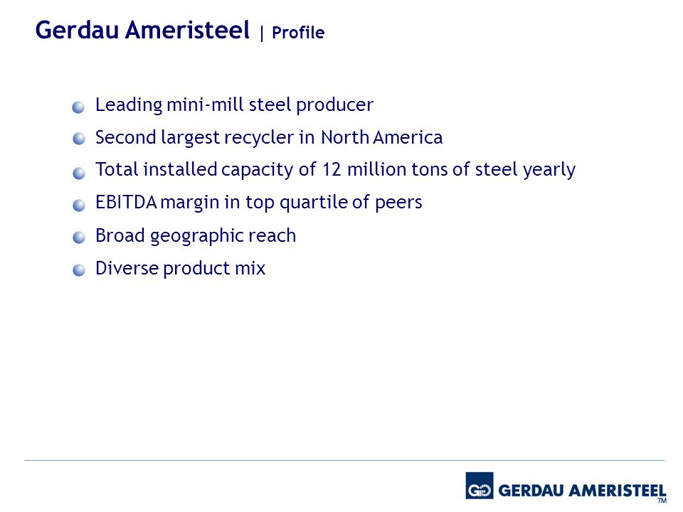 Leading mini-mill steel producer Second largest recycler in North America Total installed capacity of 12 million tons of steel yearly EBITDA margin in