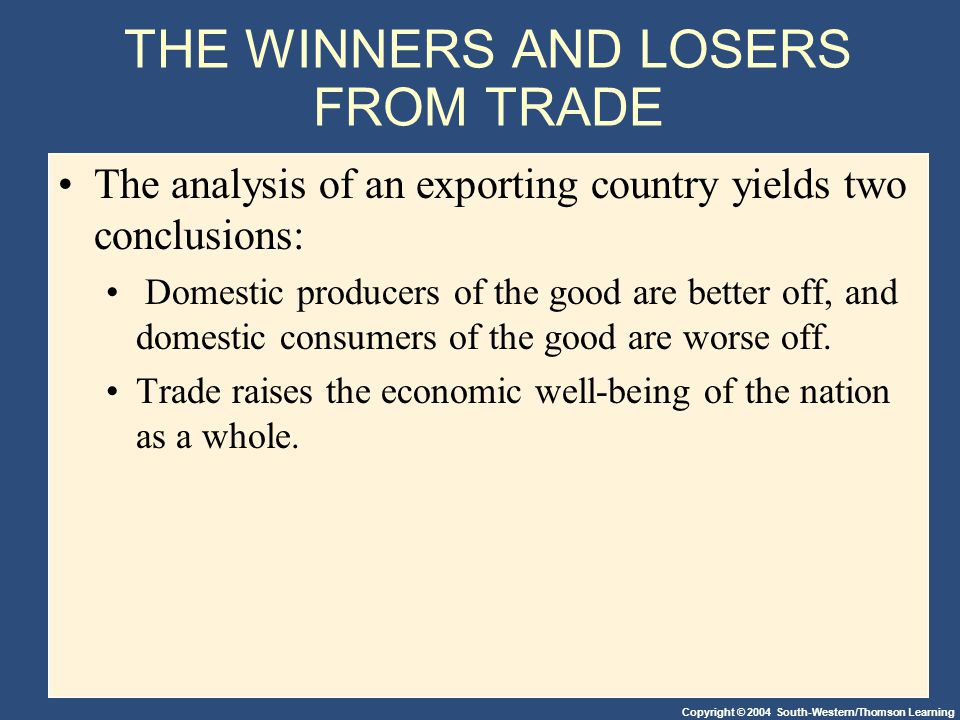 Copyright © 2004 South-Western/Thomson Learning THE WINNERS AND LOSERS FROM TRADE The analysis of an exporting country yields two conclusions: Domesti