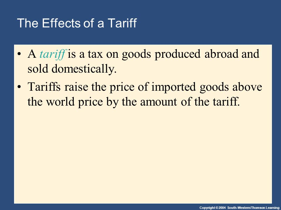 Copyright © 2004 South-Western/Thomson Learning The Effects of a Tariff A tariff is a tax on goods produced abroad and sold domestically.