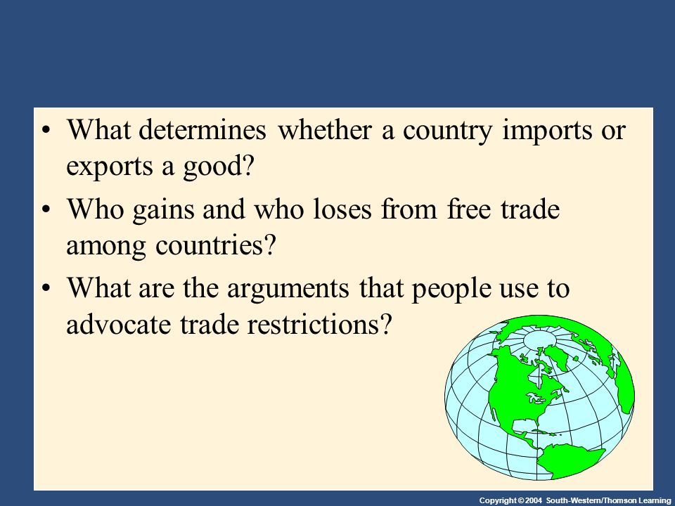 Copyright © 2004 South-Western/Thomson Learning What determines whether a country imports or exports a good? Who gains and who loses from free trade a