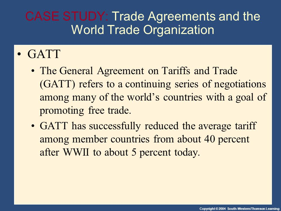 Copyright © 2004 South-Western/Thomson Learning CASE STUDY: Trade Agreements and the World Trade Organization GATT The General Agreement on Tariffs and Trade (GATT) refers to a continuing series of negotiations among many of the worlds countries with a goal of promoting free trade.