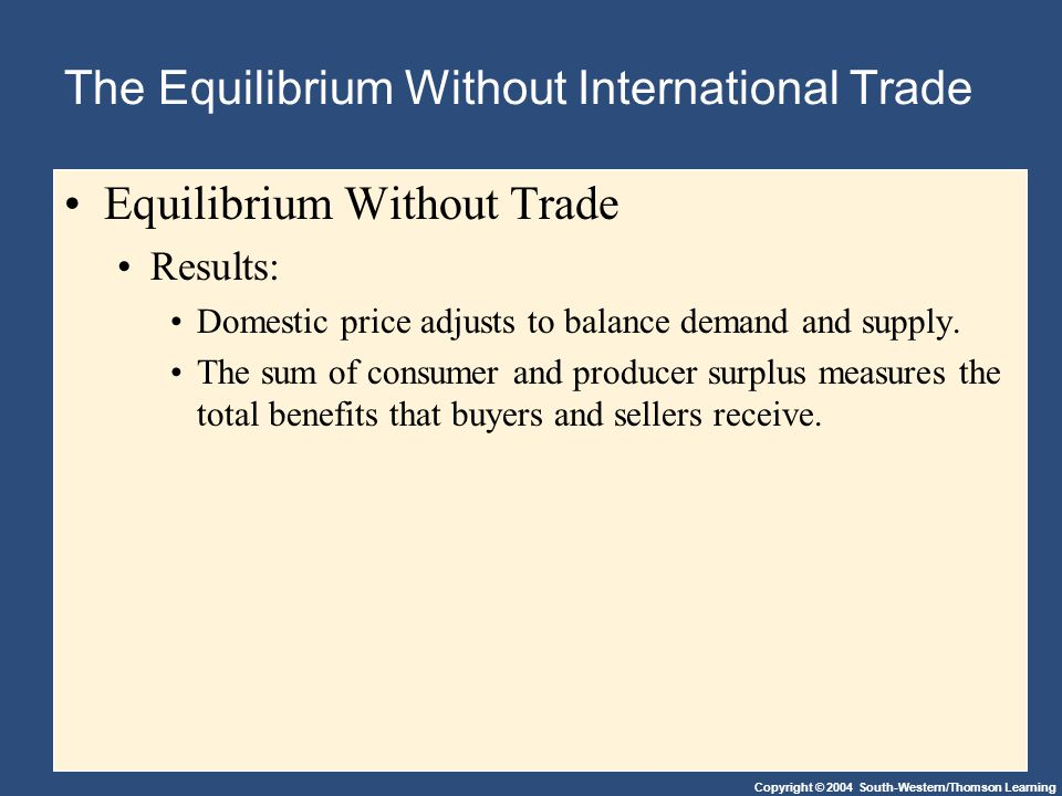 Copyright © 2004 South-Western/Thomson Learning The Equilibrium Without International Trade Equilibrium Without Trade Results: Domestic price adjusts to balance demand and supply.