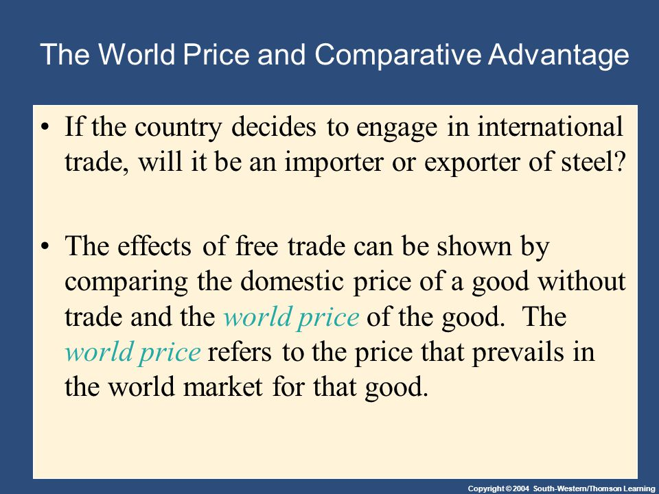 Copyright © 2004 South-Western/Thomson Learning The World Price and Comparative Advantage If the country decides to engage in international trade, will it be an importer or exporter of steel.