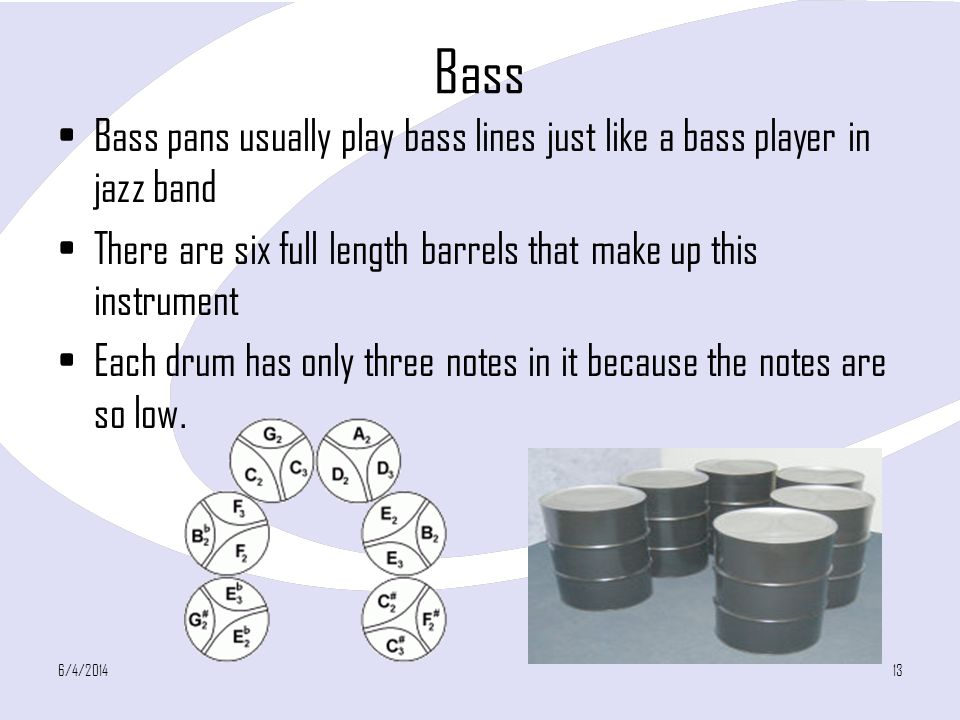 Bass Bass pans usually play bass lines just like a bass player in jazz band There are six full length barrels that make up this instrument Each drum has only three notes in it because the notes are so low.