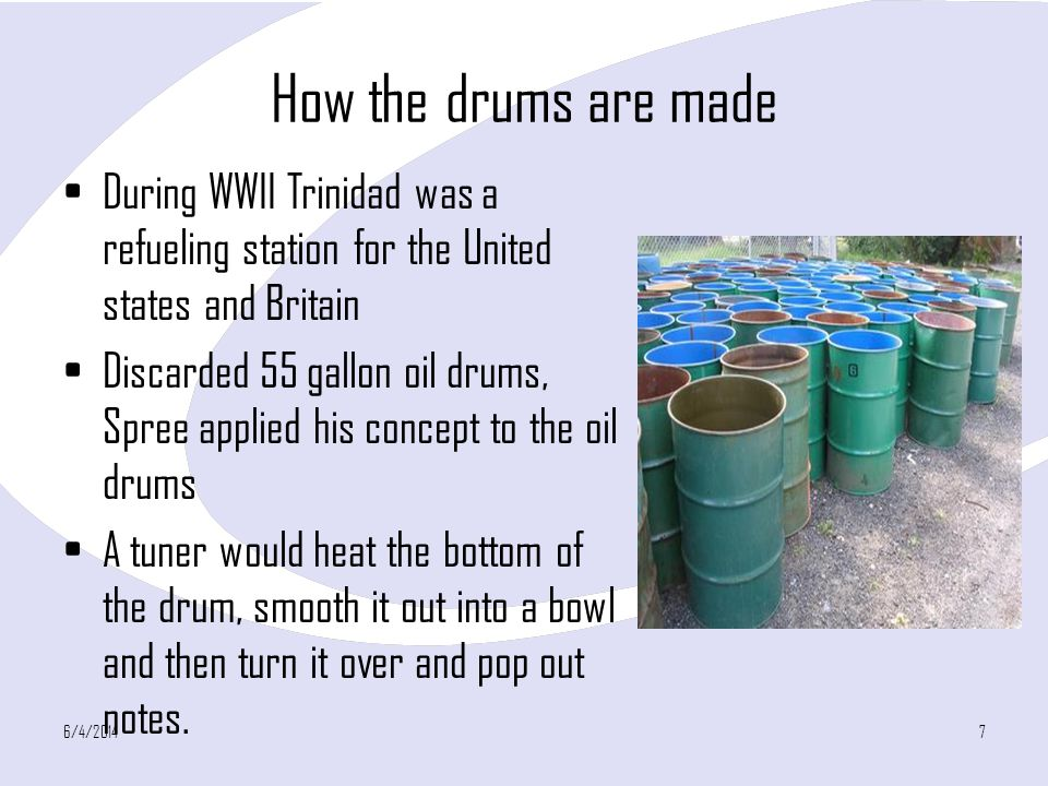 How the drums are made During WWII Trinidad was a refueling station for the United states and Britain Discarded 55 gallon oil drums, Spree applied his concept to the oil drums A tuner would heat the bottom of the drum, smooth it out into a bowl and then turn it over and pop out notes.