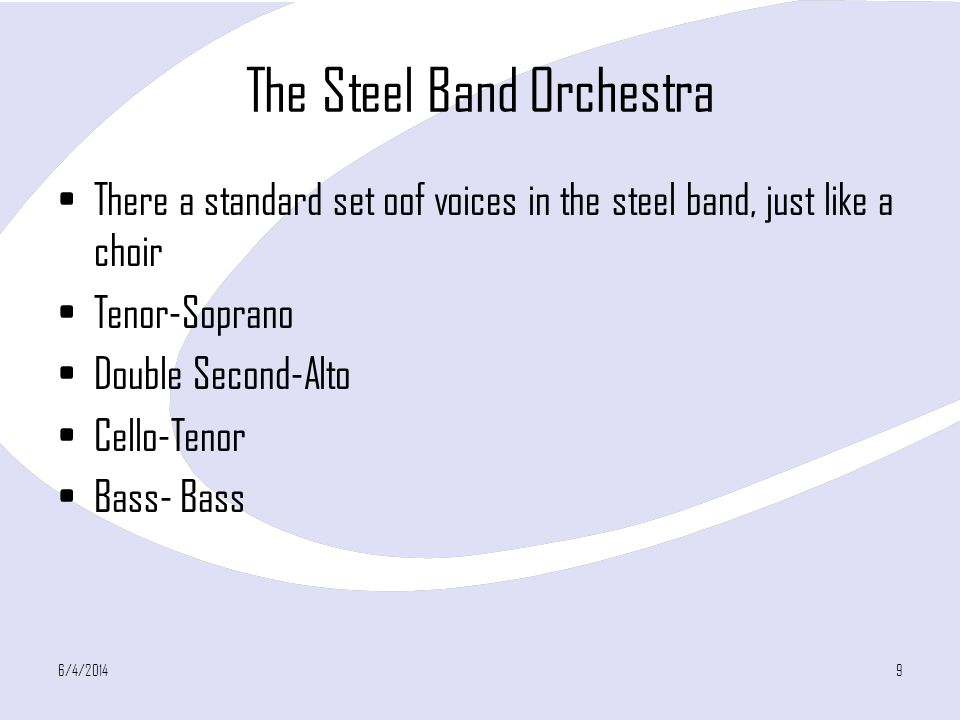 The Steel Band Orchestra There a standard set oof voices in the steel band, just like a choir Tenor-Soprano Double Second-Alto Cello-Tenor Bass- Bass 6/4/20149