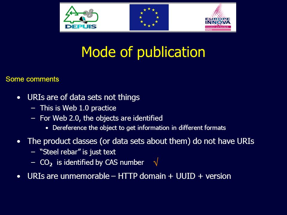 Mode of publication URIs are of data sets not things –This is Web 1.0 practice –For Web 2.0, the objects are identified Dereference the object to get information in different formats The product classes (or data sets about them) do not have URIs –Steel rebar is just text –CO 2 is identified by CAS number URIs are unmemorable – HTTP domain + UUID + version Some comments