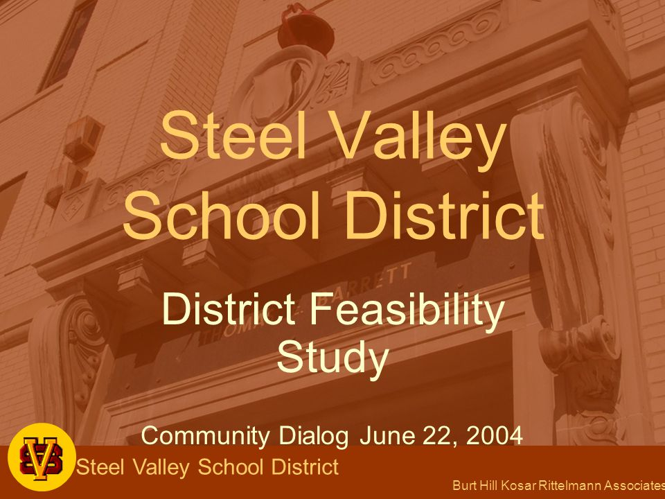 Burt Hill Kosar Rittelmann Associates Steel Valley School District District Feasibility Study Community Dialog June 22, 2004