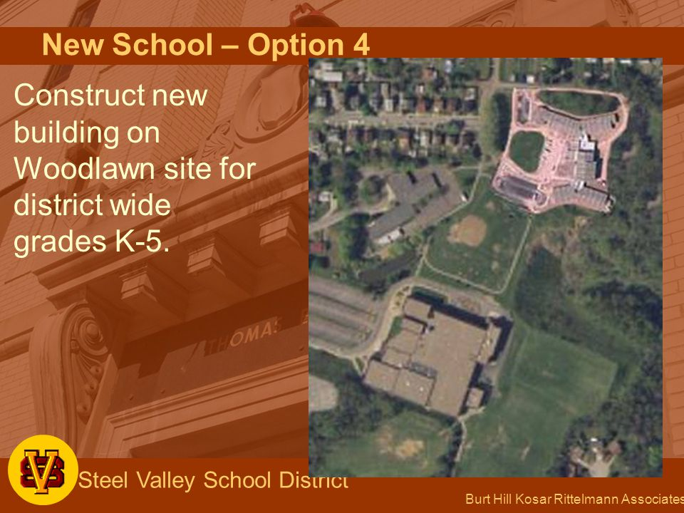 Burt Hill Kosar Rittelmann Associates Steel Valley School District New School – Option 4 Construct new building on Woodlawn site for district wide grades K-5.