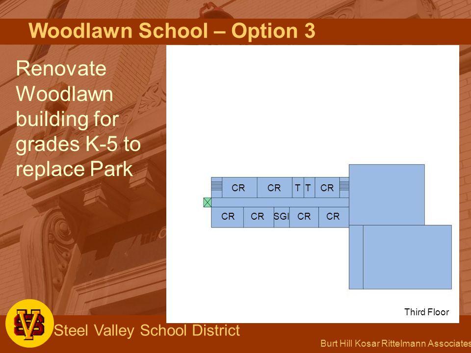 Burt Hill Kosar Rittelmann Associates Steel Valley School District Woodlawn School – Option 3 Renovate Woodlawn building for grades K-5 to replace Par