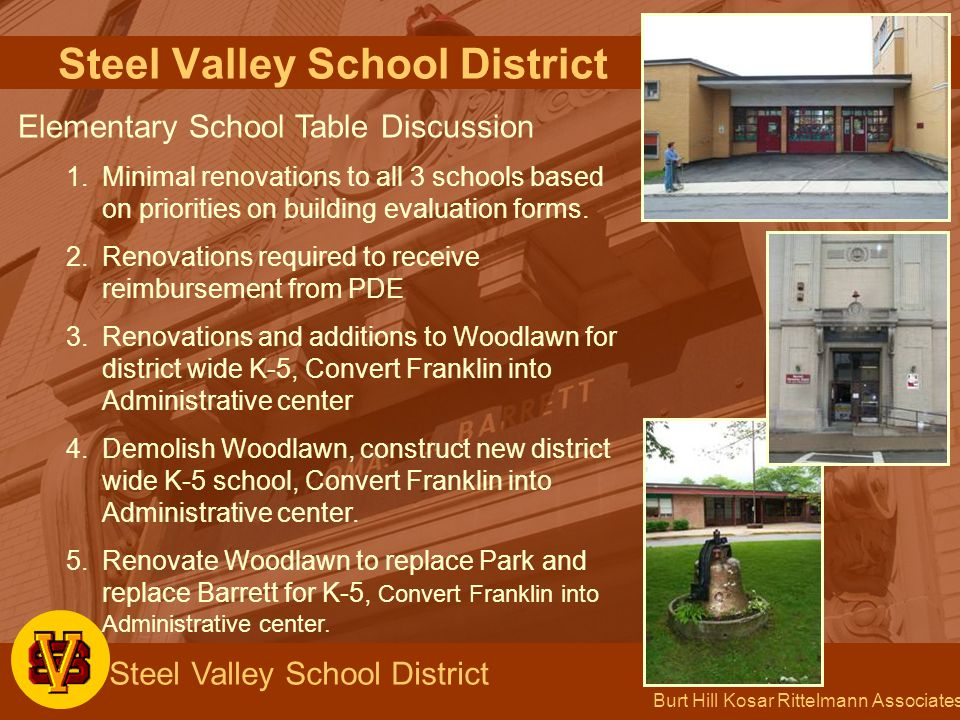 Burt Hill Kosar Rittelmann Associates Steel Valley School District Elementary School Table Discussion 1.Minimal renovations to all 3 schools based on priorities on building evaluation forms.