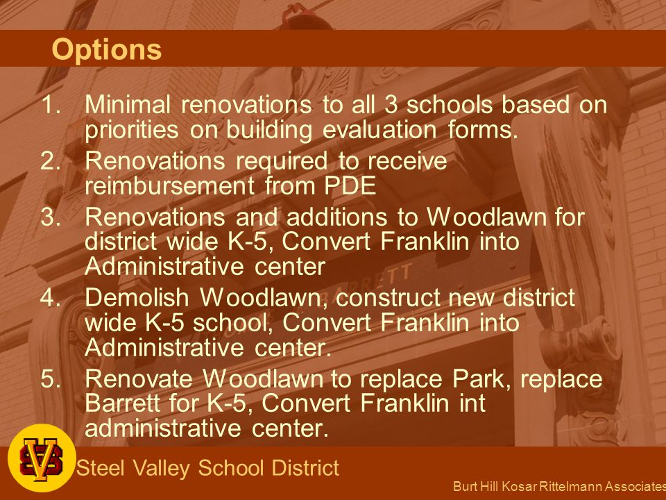 Burt Hill Kosar Rittelmann Associates Steel Valley School District 1.Minimal renovations to all 3 schools based on priorities on building evaluation forms.