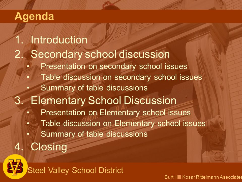 Burt Hill Kosar Rittelmann Associates Steel Valley School District Agenda 1.Introduction 2.Secondary school discussion Presentation on secondary school issues Table discussion on secondary school issues Summary of table discussions 3.Elementary School Discussion Presentation on Elementary school issues Table discussion on Elementary school issues Summary of table discussions 4.Closing