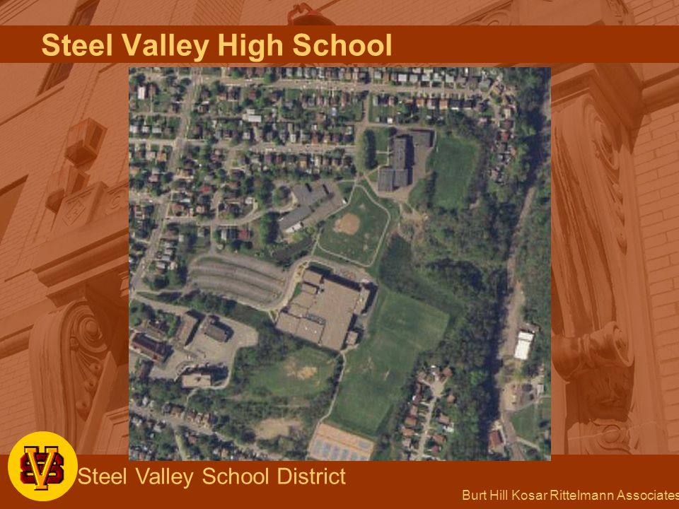 Burt Hill Kosar Rittelmann Associates Steel Valley School District Main Issues 1.Gymnasium Provide additional gymnasium space Renovate existing gymnasium and locker rooms Provide storage and concession stand 2.Auditorium Replace seating, lighting system, stage curtain 3.Middle school Provide additional classrooms in lower level Steel Valley High School