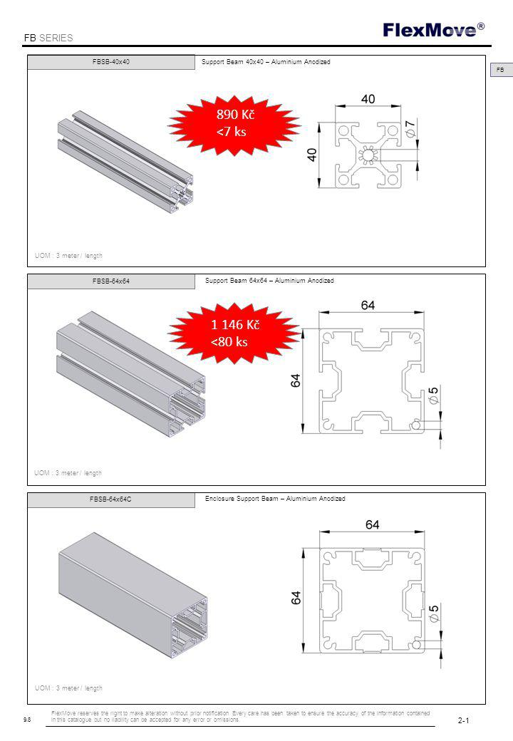 FlexMove FB SERIES 9.8 FBSB-40x40 UOM : 3 meter / length Support Beam 40x40 – Aluminium Anodized FBSB-64x64 Support Beam 64x64 – Aluminium Anodized FBSB-64x64C Enclosure Support Beam – Aluminium Anodized FB UOM : 3 meter / length 2-1 FlexMove reserves the right to make alteration without prior notification Every care has been taken to ensure the accuracy of the information contained in this catalogue but no liability can be accepted for any error or omissions.