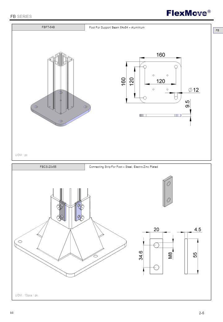 FlexMove FB SERIES FBFT-64xM8 End Plate for Support Beam 64x64- Aluminium & Adjustable stand - D=M8, L=50 – Zinc Plated FBFT-64xM10 FBFT-64xM12 UOM : pc FB End Plate for Support Beam 64x64- Aluminium & Adjustable stand - D=M10, L=75 – Zinc Plated End Plate for Support Beam 64x64- Aluminium & Adjustable stand - D=M12, L=75 – Zinc Plated 2-6 9.8 FBFT-170 Floor Attachment Bracket – Steel, Zinc Plated FBFT-64xM8S End Plate for Support Beam 64x64- Aluminium & Adjustable stand - D=M8, L=50 – Stainless Steel FBFT-64xM10S FBFT-64xM12S End Plate for Support Beam 64x64- Aluminium & Adjustable stand - D=M10, L=75 – Stainless Steel End Plate for Support Beam 64x64- Aluminium & Adjustable stand - D=M12, L=75 – Stainless Steel FBFT-170S Floor Attachment Bracket – Stainless Steel