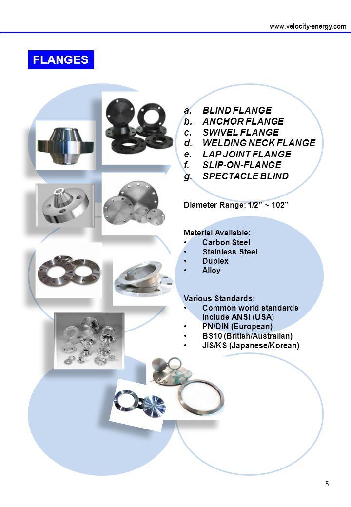 5 www.velocity-energy.com FLANGES a.BLIND FLANGE b.ANCHOR FLANGE c.SWIVEL FLANGE d.WELDING NECK FLANGE e.LAP JOINT FLANGE f.SLIP-ON-FLANGE g.SPECTACLE BLIND Diameter Range: 1/2 ~ 102 Material Available: Carbon Steel Stainless Steel Duplex Alloy Various Standards: Common world standards include ANSI (USA) PN/DIN (European) BS10 (British/Australian) JIS/KS (Japanese/Korean)