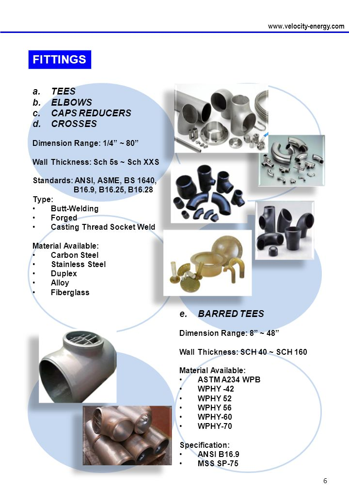 6 www.velocity-energy.com a.TEES b.ELBOWS c.CAPS REDUCERS d.CROSSES Dimension Range: 1/4 ~ 80 Wall Thickness: Sch 5s ~ Sch XXS Standards: ANSI, ASME, BS 1640, B16.9, B16.25, B16.28 Type: Butt-Welding Forged Casting Thread Socket Weld Material Available: Carbon Steel Stainless Steel Duplex Alloy Fiberglass FITTINGS e.BARRED TEES Dimension Range: 8 ~ 48 Wall Thickness: SCH 40 ~ SCH 160 Material Available: ASTM A234 WPB WPHY -42 WPHY 52 WPHY 56 WPHY-60 WPHY-70 Specification: ANSI B16.9 MSS SP-75