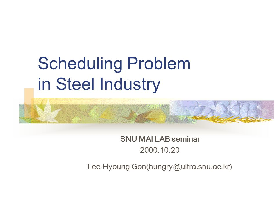 Scheduling Problem in Steel Industry SNU MAI LAB seminar 2000.10.20 Lee Hyoung Gon(hungry@ultra.snu.ac.kr)