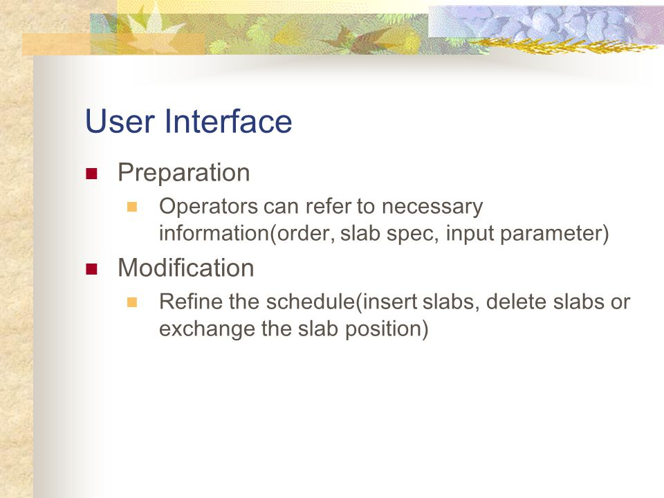 User Interface Preparation Operators can refer to necessary information(order, slab spec, input parameter) Modification Refine the schedule(insert slabs, delete slabs or exchange the slab position)