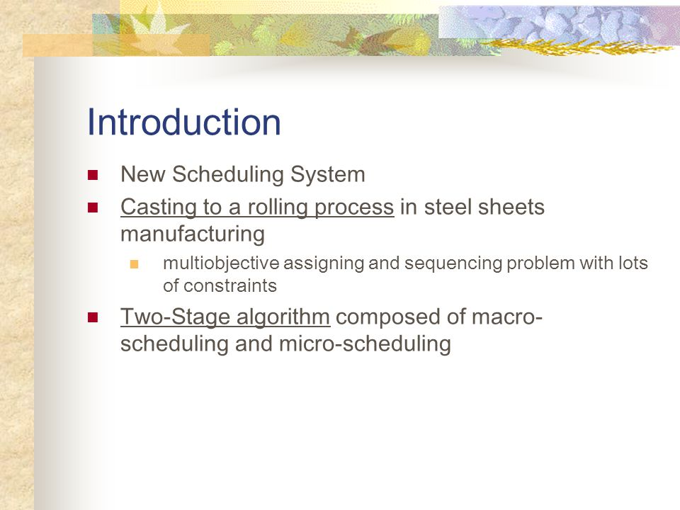 Introduction New Scheduling System Casting to a rolling process in steel sheets manufacturing multiobjective assigning and sequencing problem with lots of constraints Two-Stage algorithm composed of macro- scheduling and micro-scheduling