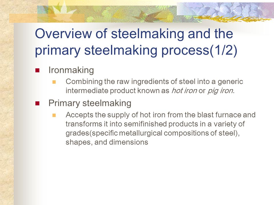 Overview of steelmaking and the primary steelmaking process(1/2) Ironmaking Combining the raw ingredients of steel into a generic intermediate product known as hot iron or pig iron.