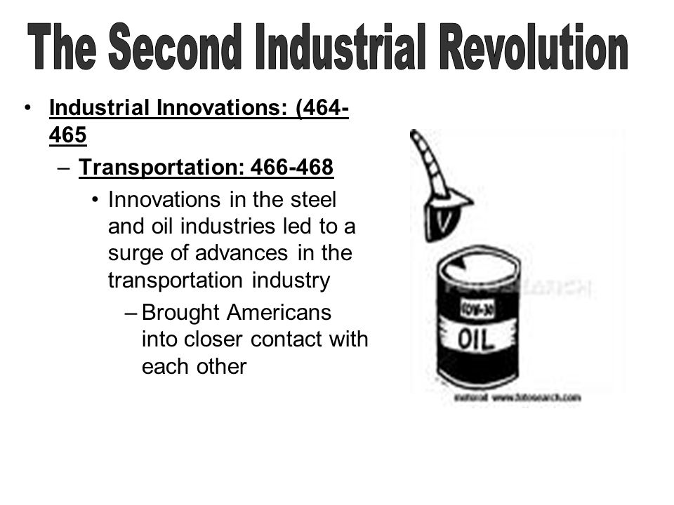 Industrial Innovations: (464- 465 –Transportation: 466-468 Innovations in the steel and oil industries led to a surge of advances in the transportation industry –Brought Americans into closer contact with each other