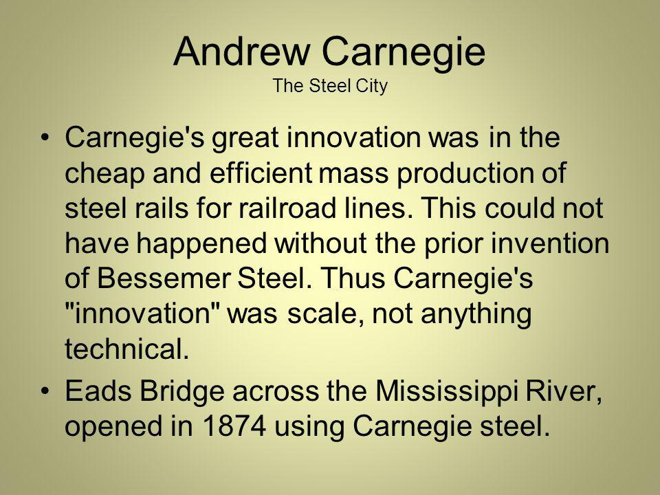 Andrew Carnegie The Steel City Carnegie s great innovation was in the cheap and efficient mass production of steel rails for railroad lines.