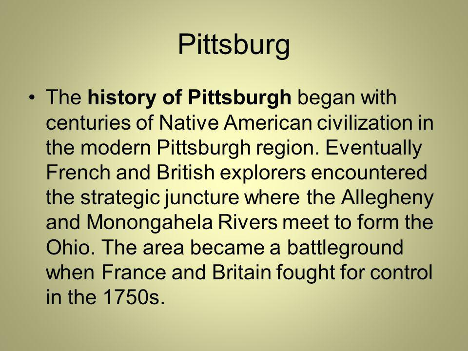 Pittsburg The history of Pittsburgh began with centuries of Native American civilization in the modern Pittsburgh region.