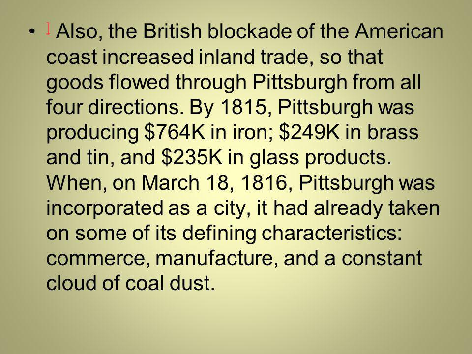 ] Also, the British blockade of the American coast increased inland trade, so that goods flowed through Pittsburgh from all four directions.