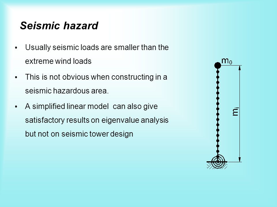 Seismic hazard Usually seismic loads are smaller than the extreme wind loads This is not obvious when constructing in a seismic hazardous area. A simp