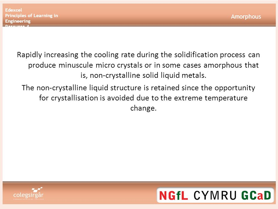 Edexcel Principles of Learning in Engineering Resource 4 Amorphous Rapidly increasing the cooling rate during the solidification process can produce minuscule micro crystals or in some cases amorphous that is, non-crystalline solid liquid metals.