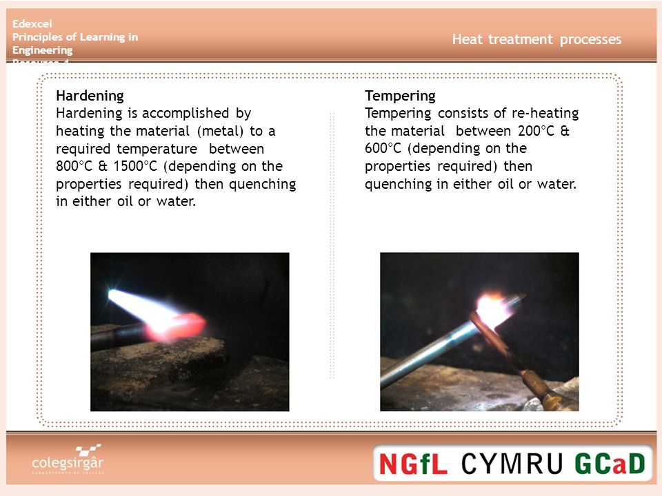 Edexcel Principles of Learning in Engineering Resource 4 Heat treatment processes Hardening Hardening is accomplished by heating the material (metal) to a required temperature between 800°C & 1500°C (depending on the properties required) then quenching in either oil or water.