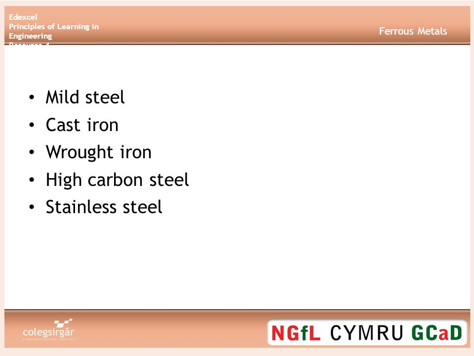 Edexcel Principles of Learning in Engineering Resource 4 Ferrous Metals Mild steel Cast iron Wrought iron High carbon steel Stainless steel