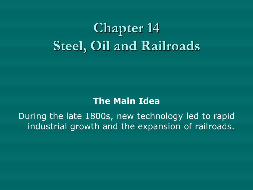 Chapter 14 Steel, Oil and Railroads The Main Idea During the late 1800s, new technology led to rapid industrial growth and the expansion of railroads.