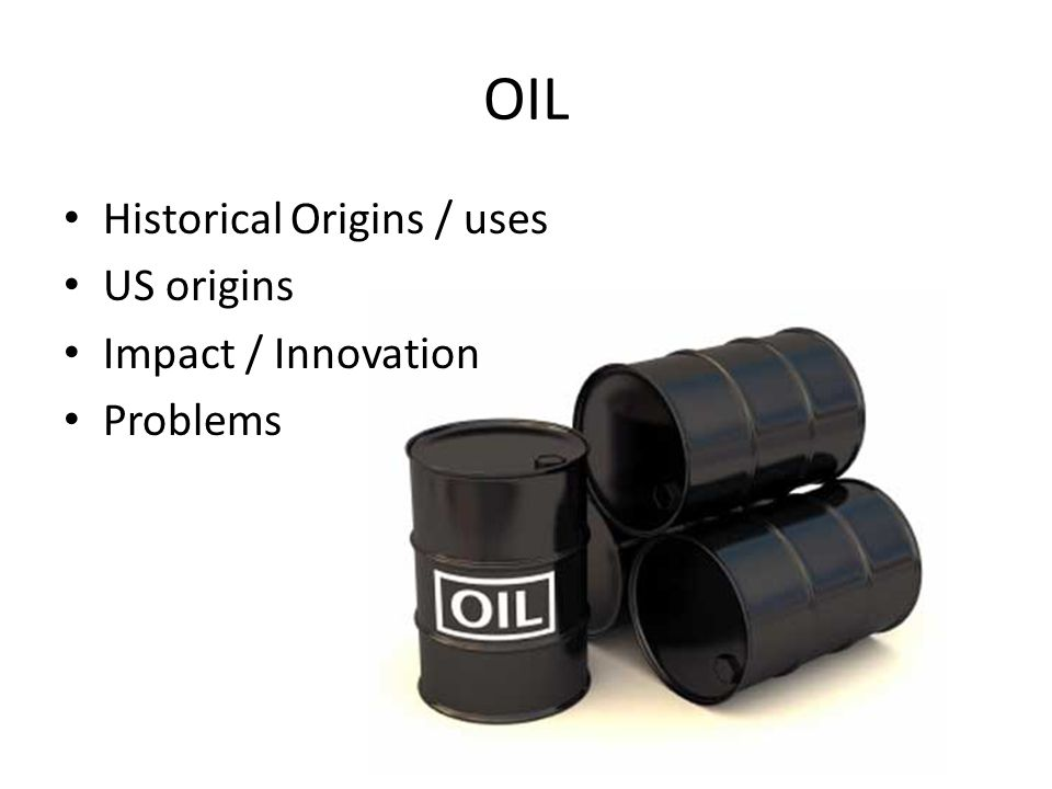 OIL Historical Origins / uses US origins Impact / Innovation Problems