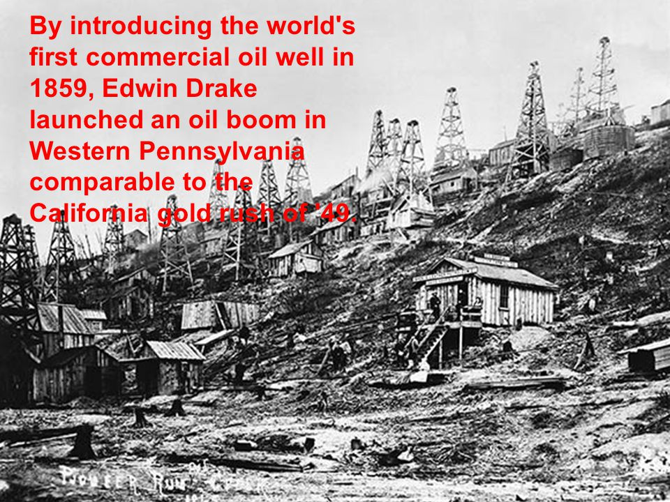 By introducing the world s first commercial oil well in 1859, Edwin Drake launched an oil boom in Western Pennsylvania comparable to the California gold rush of 49.