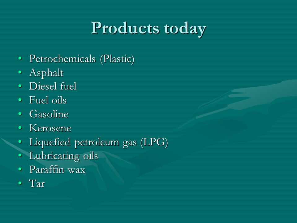 Products today Petrochemicals (Plastic)Petrochemicals (Plastic) AsphaltAsphalt Diesel fuelDiesel fuel Fuel oilsFuel oils GasolineGasoline KeroseneKero